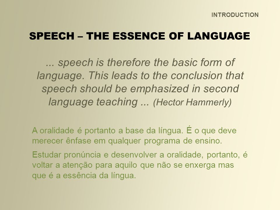 INTRODUCTION... speech is therefore the basic form of language. This leads to the conclusion that speech should be emphasized in second language teach