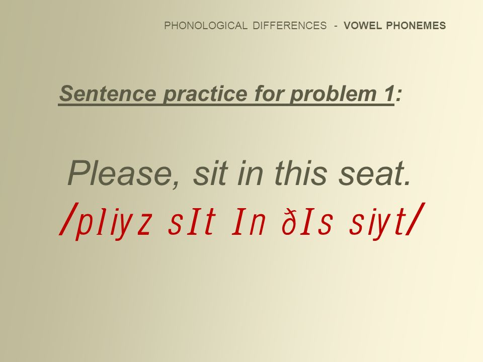 PHONOLOGICAL DIFFERENCES - VOWEL PHONEMES Sentence practice for problem 1: Please, sit in this seat. /