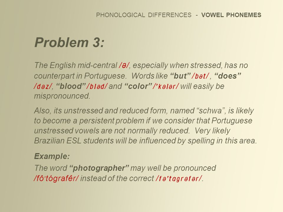 PHONOLOGICAL DIFFERENCES - VOWEL PHONEMES Problem 3: The English mid-central / /, especially when stressed, has no counterpart in Portuguese. Words li