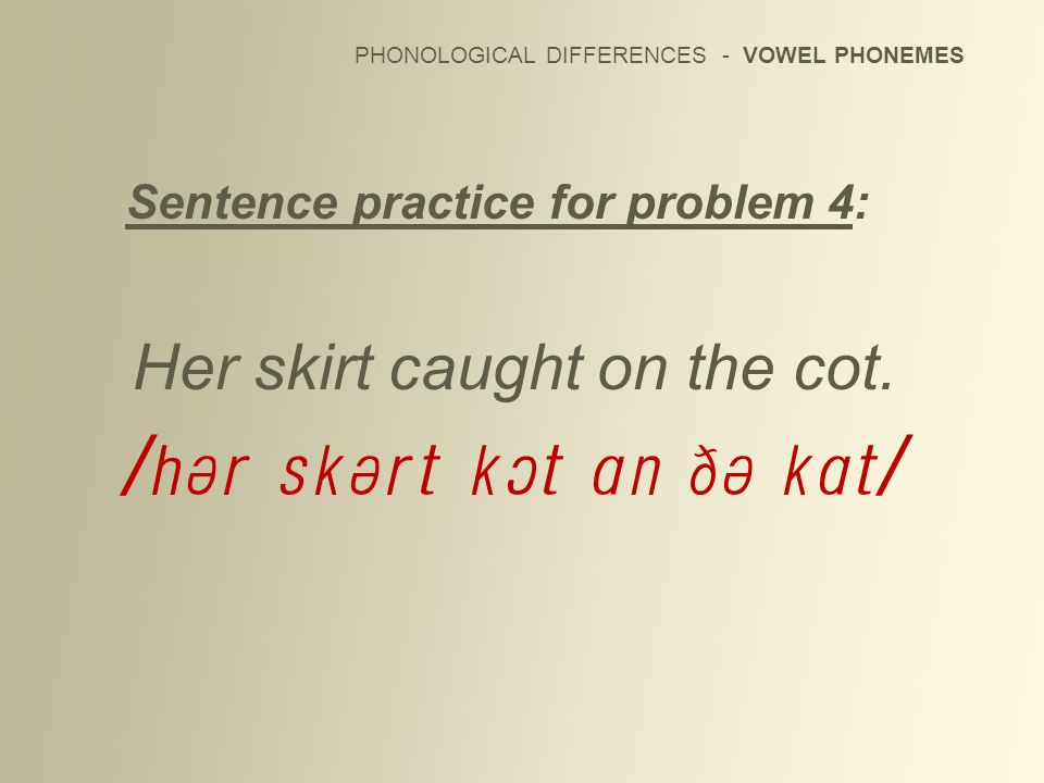 PHONOLOGICAL DIFFERENCES - VOWEL PHONEMES Sentence practice for problem 4: Her skirt caught on the cot. /