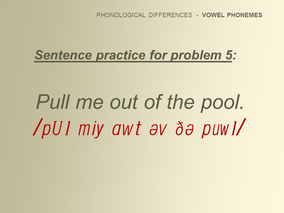 PHONOLOGICAL DIFFERENCES - VOWEL PHONEMES Sentence practice for problem 5: Pull me out of the pool. /