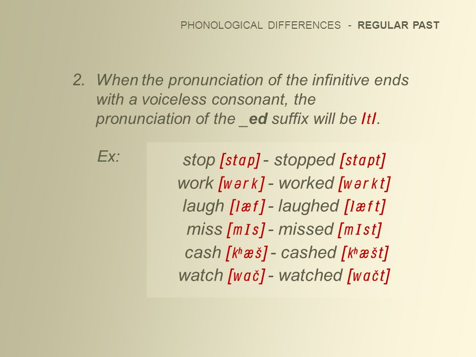 PHONOLOGICAL DIFFERENCES - REGULAR PAST 2. When the pronunciation of the infinitive ends with a voiceless consonant, the pronunciation of the _ed suff
