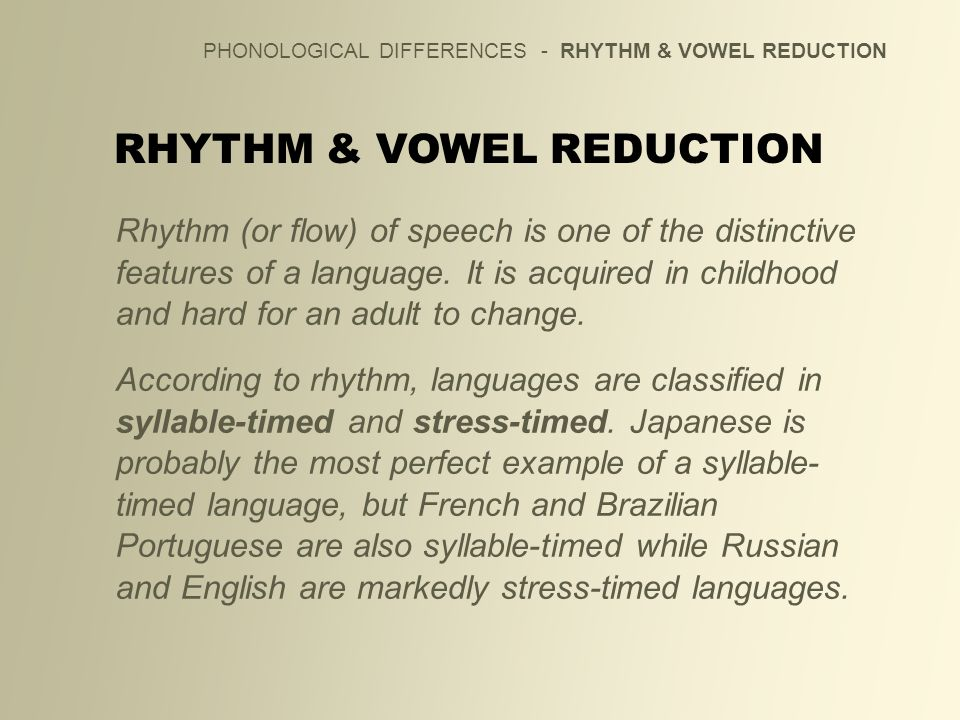 PHONOLOGICAL DIFFERENCES - RHYTHM & VOWEL REDUCTION RHYTHM & VOWEL REDUCTION Rhythm (or flow) of speech is one of the distinctive features of a langua