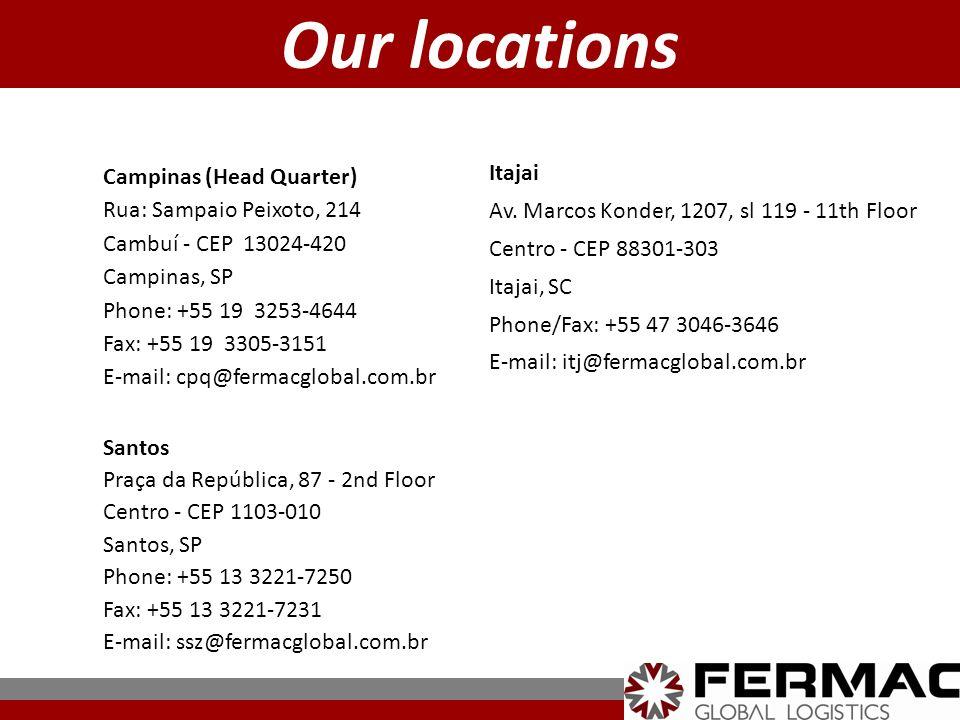 Our locations Campinas (Head Quarter) Rua: Sampaio Peixoto, 214 Cambuí - CEP 13024-420 Campinas, SP Phone: +55 19 3253-4644 Fax: +55 19 3305-3151 E-mail: cpq@fermacglobal.com.br Itajai Av.