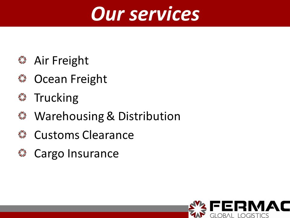 Air Freight Ocean Freight Trucking Warehousing & Distribution Customs Clearance Cargo Insurance Our services