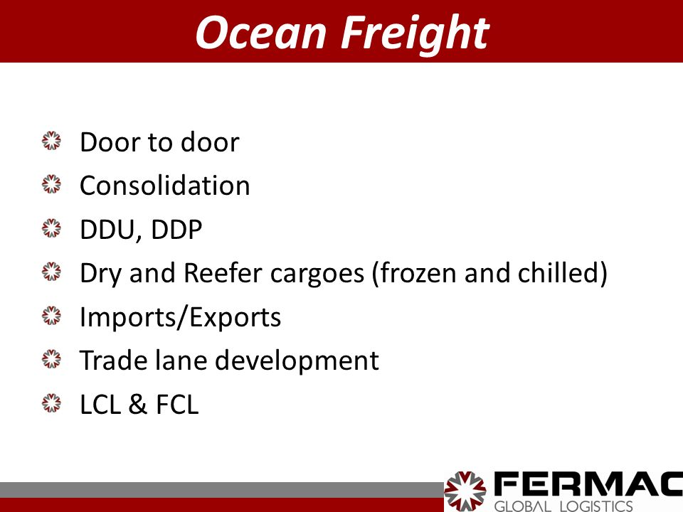 Door to door Consolidation DDU, DDP Dry and Reefer cargoes (frozen and chilled) Imports/Exports Trade lane development LCL & FCL Ocean Freight