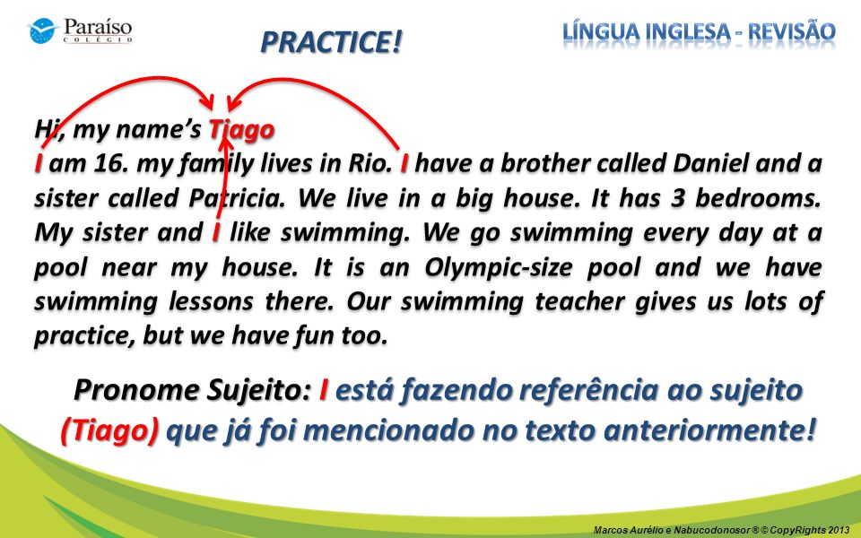 Marcos Aurélio e Nabucodonosor ® © CopyRights 2013 PRACTICE! Tiago Hi, my names Tiago I I I I am 16. my family lives in Rio. I have a brother called D