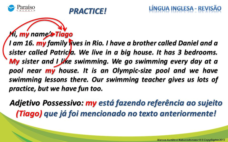 Marcos Aurélio e Nabucodonosor ® © CopyRights 2013 PRACTICE! my Tiago Hi, my names Tiago my My my I am 16. my family lives in Rio. I have a brother ca