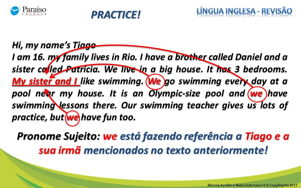 Marcos Aurélio e Nabucodonosor ® © CopyRights 2013 PRACTICE! Hi, my names Tiago My sister and I We we we I am 16. my family lives in Rio. I have a bro