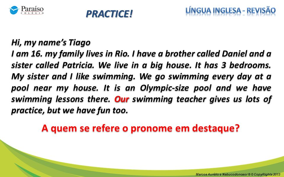 PRACTICE! Hi, my names Tiago Our I am 16. my family lives in Rio. I have a brother called Daniel and a sister called Patricia. We live in a big house.