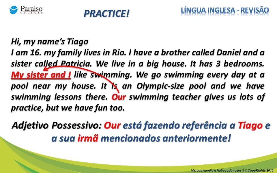 Marcos Aurélio e Nabucodonosor ® © CopyRights 2013 PRACTICE! Hi, my names Tiago My sister and I Our I am 16. my family lives in Rio. I have a brother