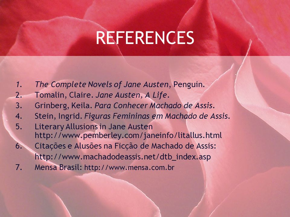 REFERENCES 1.The Complete Novels of Jane Austen, Penguin. 2.Tomalin, Claire. Jane Austen, A Life. 3.Grinberg, Keila. Para Conhecer Machado de Assis. 4