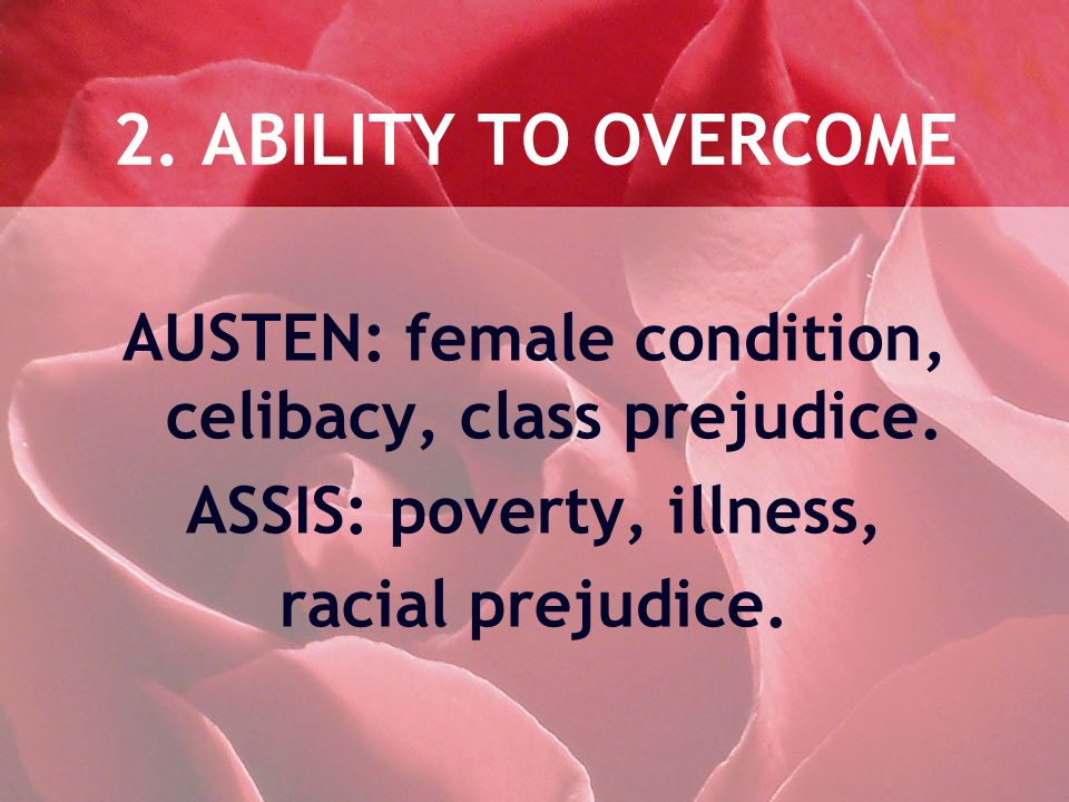 2. ABILITY TO OVERCOME AUSTEN: female condition, celibacy, class prejudice. ASSIS: poverty, illness, racial prejudice.