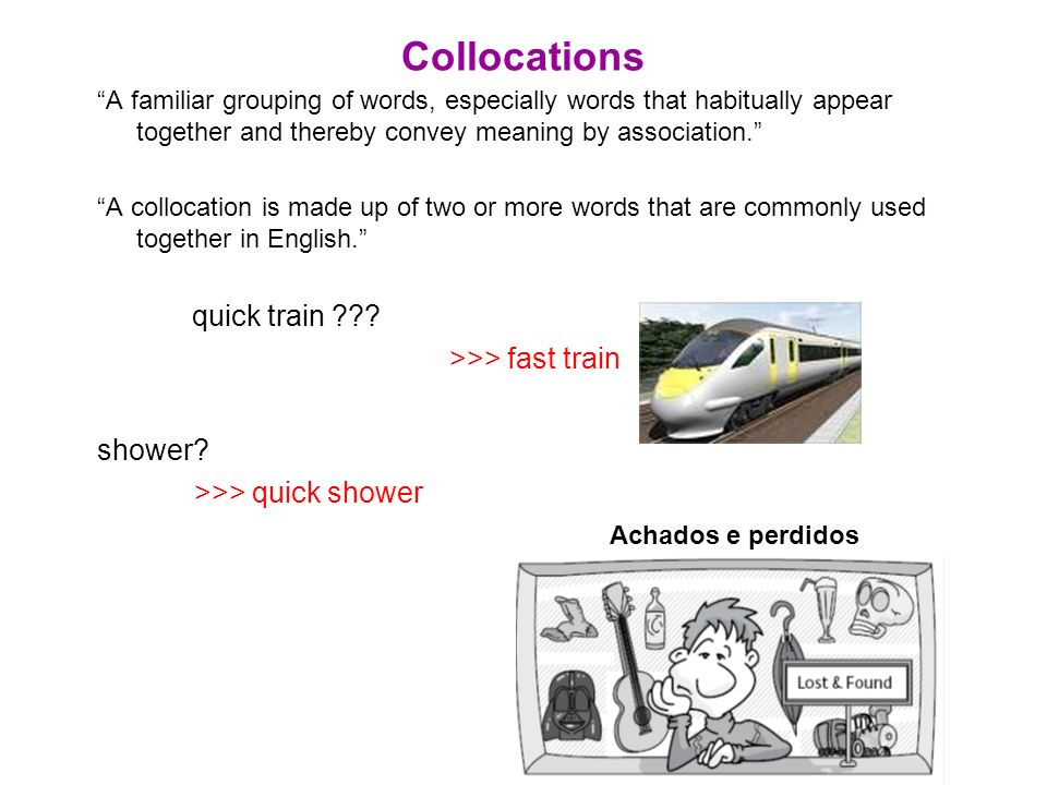 Collocations A familiar grouping of words, especially words that habitually appear together and thereby convey meaning by association.