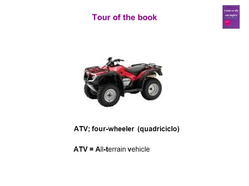 ATV; four-wheeler (quadriciclo) ATV = All-terrain vehicle