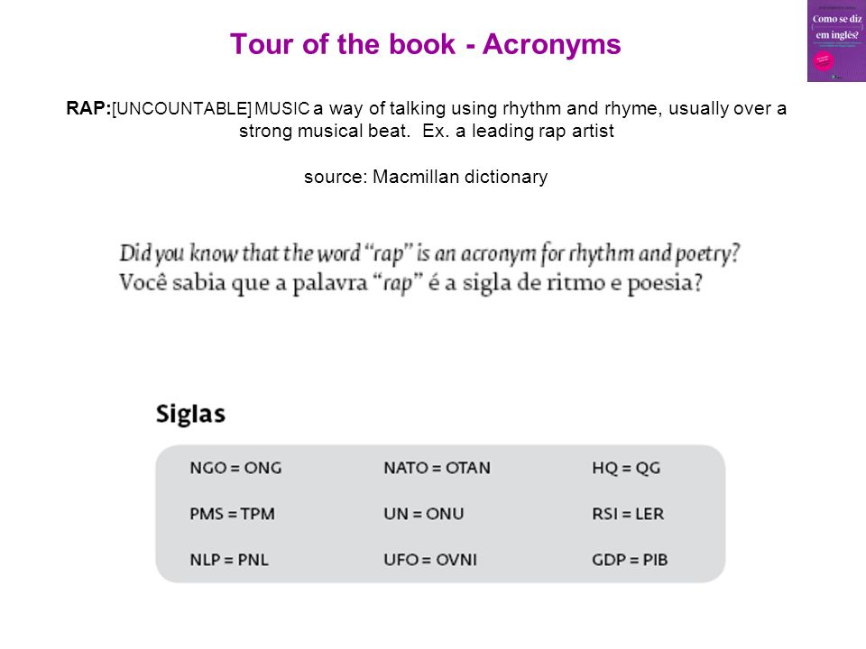 Tour of the book - Acronyms RAP: [UNCOUNTABLE] MUSIC a way of talking using rhythm and rhyme, usually over a strong musical beat.