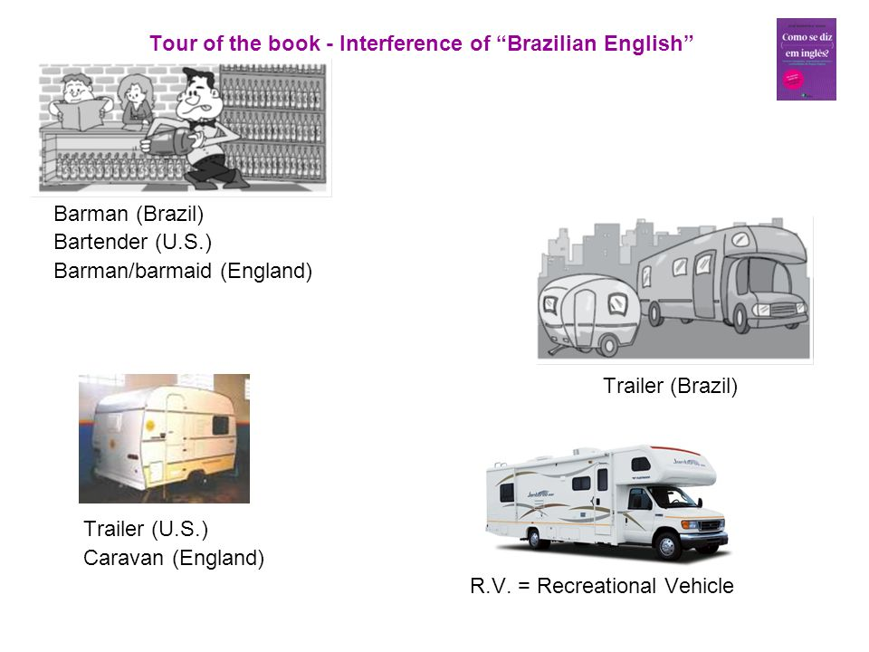 Tour of the book - Interference of Brazilian English Barman (Brazil) Bartender (U.S.) Barman/barmaid (England) Trailer (Brazil) Trailer (U.S.) Caravan (England) R.V.