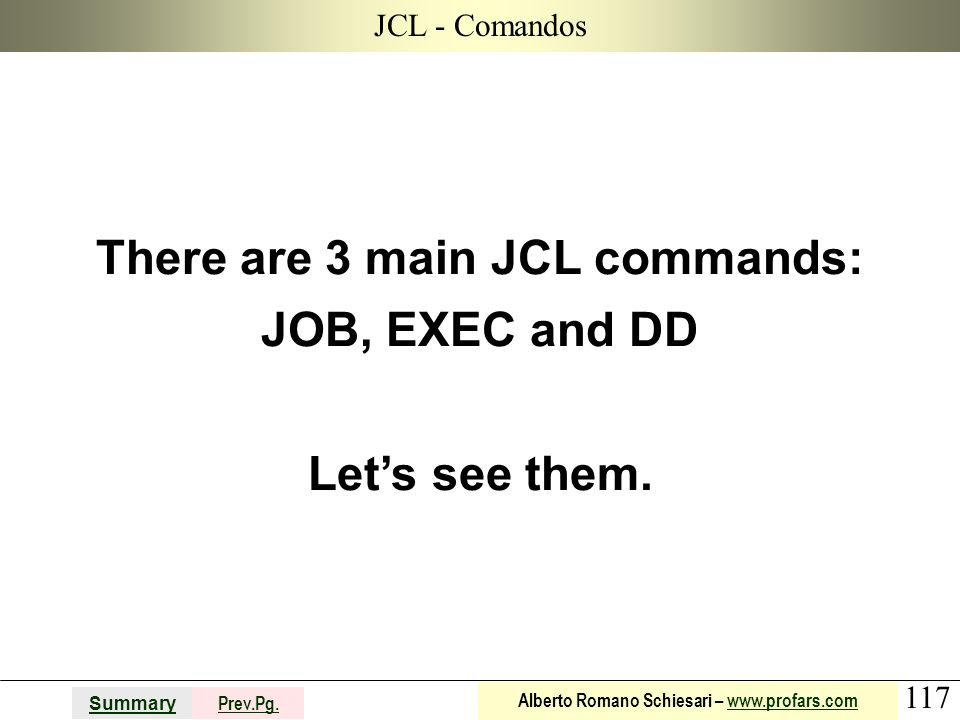 117 Summary Prev.Pg. Alberto Romano Schiesari – www.profars.comwww.profars.com JCL - Comandos There are 3 main JCL commands: JOB, EXEC and DD Lets see