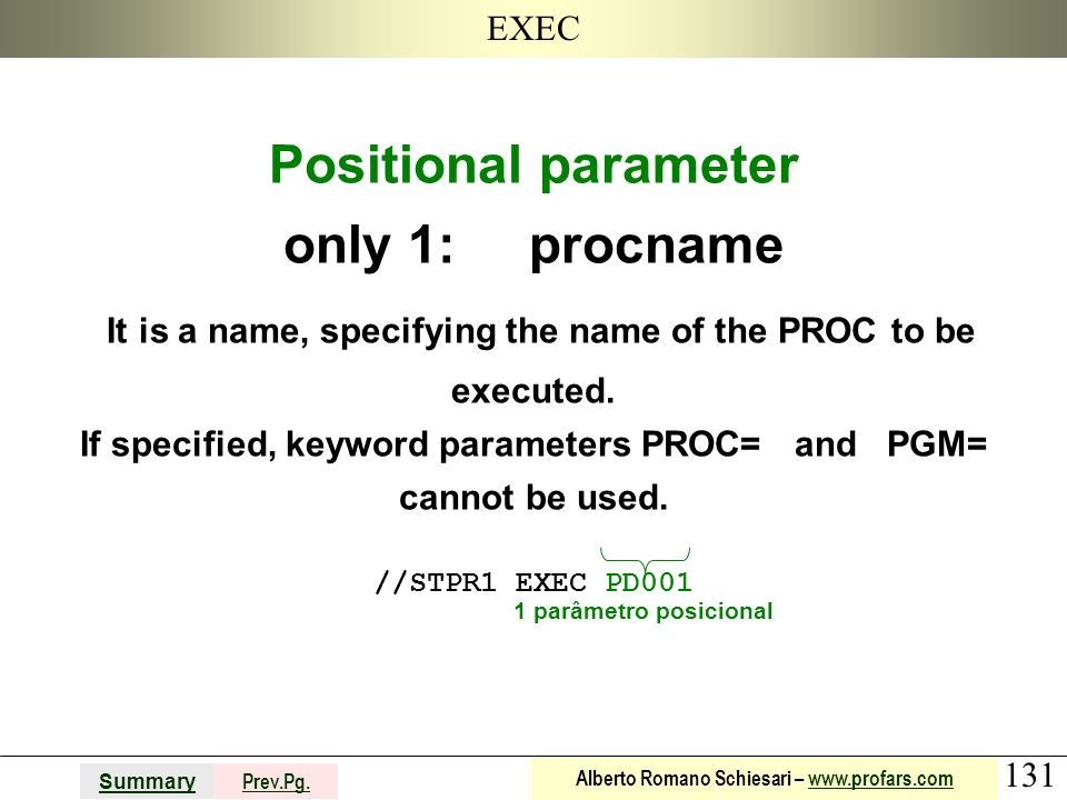 131 Summary Prev.Pg. Alberto Romano Schiesari – www.profars.comwww.profars.com EXEC Positional parameter only 1: procname It is a name, specifying the