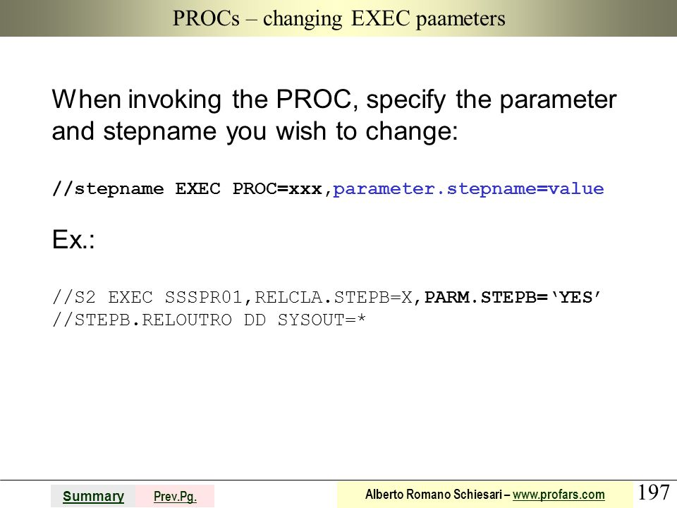 197 Summary Prev.Pg. Alberto Romano Schiesari – www.profars.comwww.profars.com PROCs – changing EXEC paameters When invoking the PROC, specify the par
