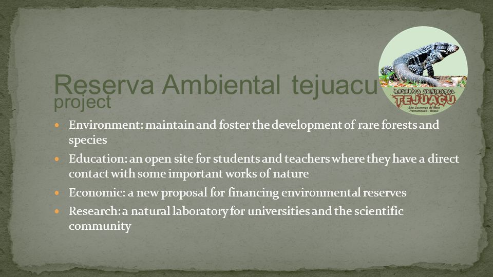 Environment: maintain and foster the development of rare forests and species Education: an open site for students and teachers where they have a direct contact with some important works of nature Economic: a new proposal for financing environmental reserves Research: a natural laboratory for universities and the scientific community Reserva Ambiental tejuacu project