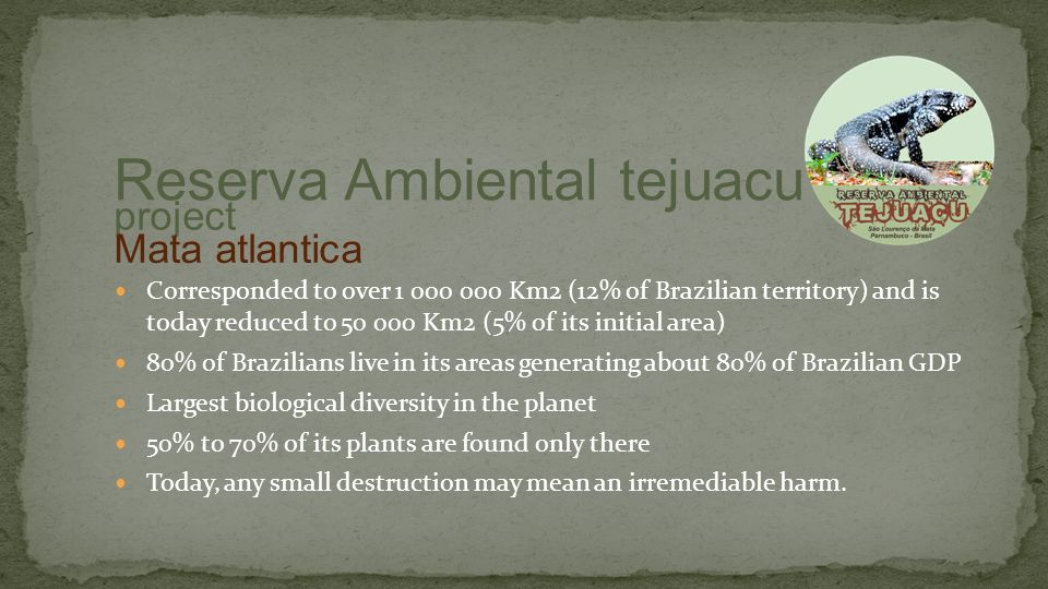 Corresponded to over 1 000 000 Km2 (12% of Brazilian territory) and is today reduced to 50 000 Km2 (5% of its initial area) 80% of Brazilians live in its areas generating about 80% of Brazilian GDP Largest biological diversity in the planet 50% to 70% of its plants are found only there Today, any small destruction may mean an irremediable harm.