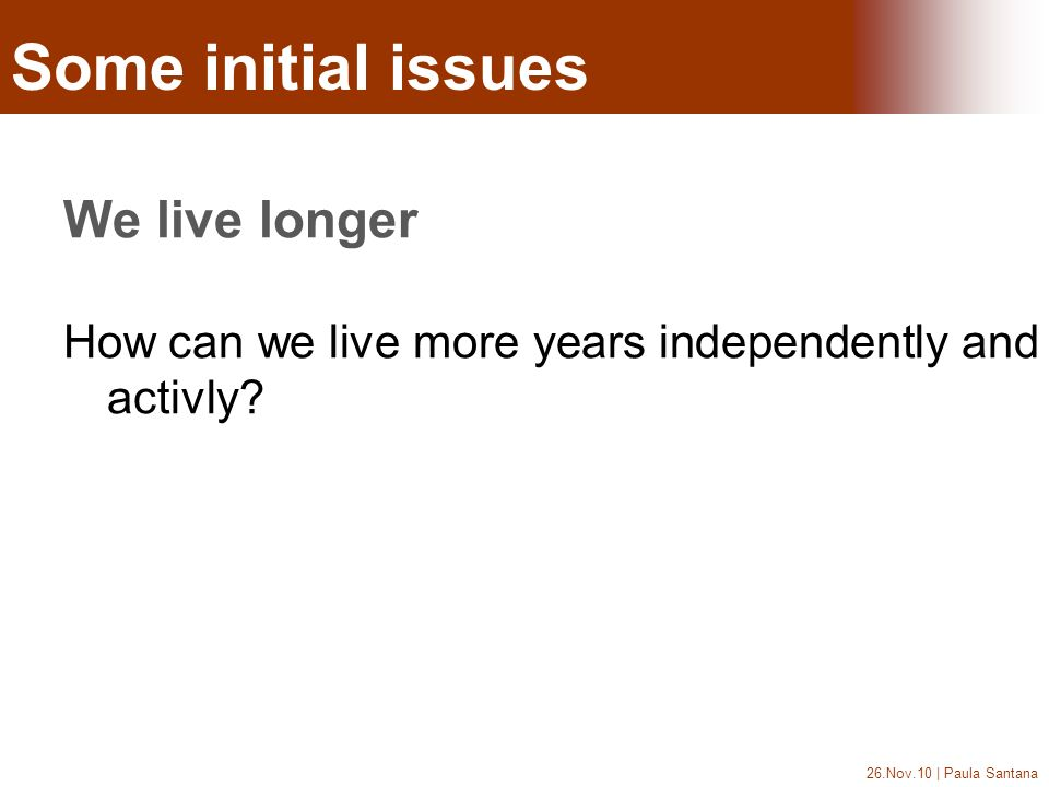 26.Nov.10 | Paula Santana Some initial issues We live longer How can we live more years independently and activly? Como se fortalecem as políticas de