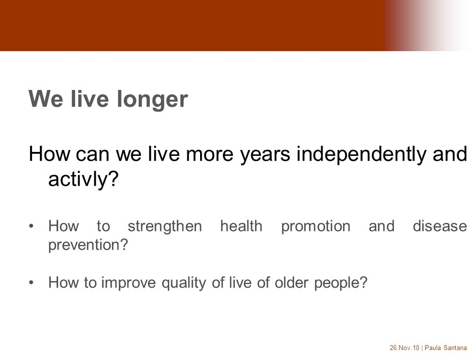26.Nov.10 | Paula Santana We live longer How can we live more years independently and activly? How to strengthen health promotion and disease preventi