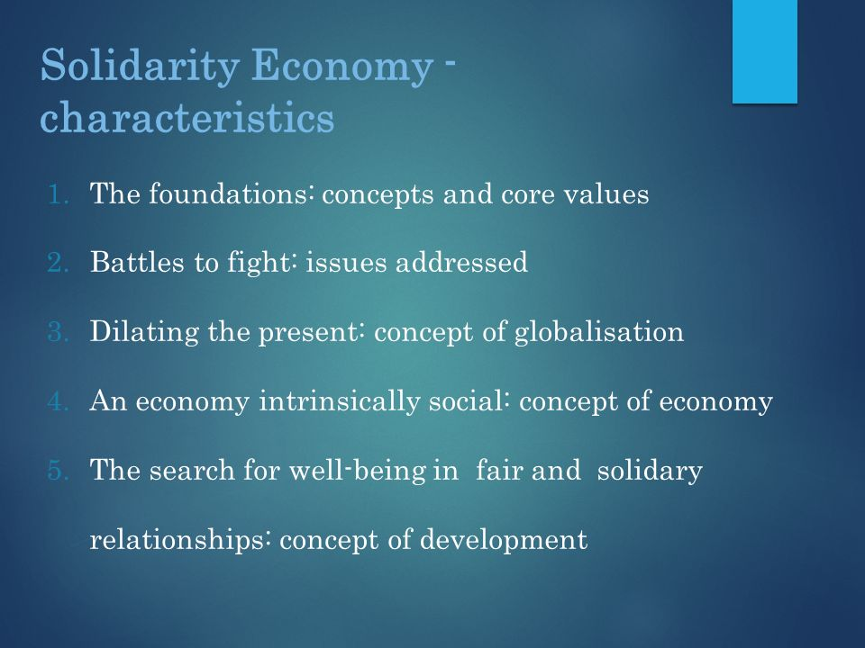 Solidarity Economy - characteristics 1.The foundations: concepts and core values 2.Battles to fight: issues addressed 3.Dilating the present: concept of globalisation 4.An economy intrinsically social: concept of economy 5.The search for well-being in fair and solidary relationships: concept of development