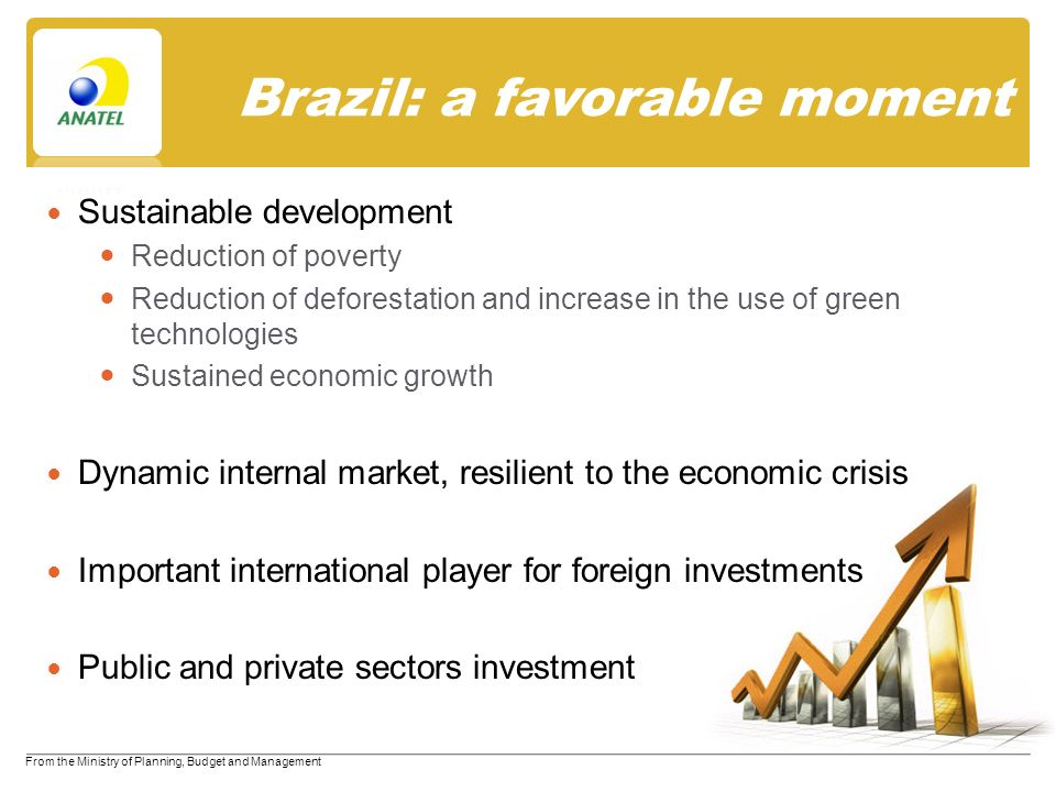 Brazil: a favorable moment Sustainable development Reduction of poverty Reduction of deforestation and increase in the use of green technologies Sustained economic growth Dynamic internal market, resilient to the economic crisis Important international player for foreign investments Public and private sectors investment From the Ministry of Planning, Budget and Management