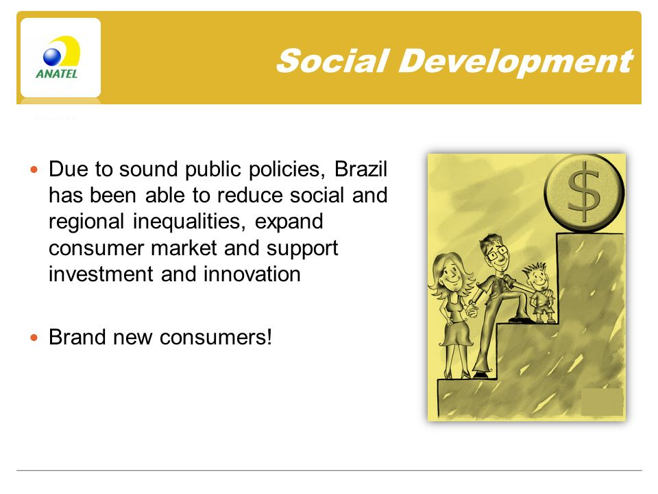 Social Development Due to sound public policies, Brazil has been able to reduce social and regional inequalities, expand consumer market and support investment and innovation Brand new consumers!