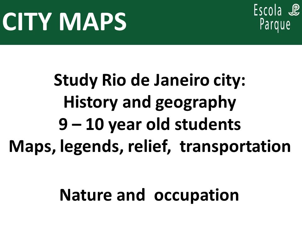 PARA PENSAR, ENQUANTO SE PLANEJA: Study Rio de Janeiro city: History and geography 9 – 10 year old students Maps, legends, relief, transportation CITY