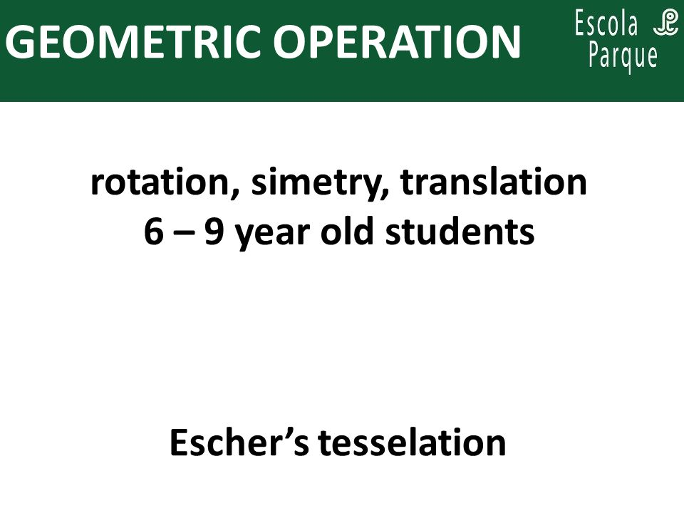 PARA PENSAR, ENQUANTO SE PLANEJA: GEOMETRIC OPERATION rotation, simetry, translation 6 – 9 year old students Eschers tesselation