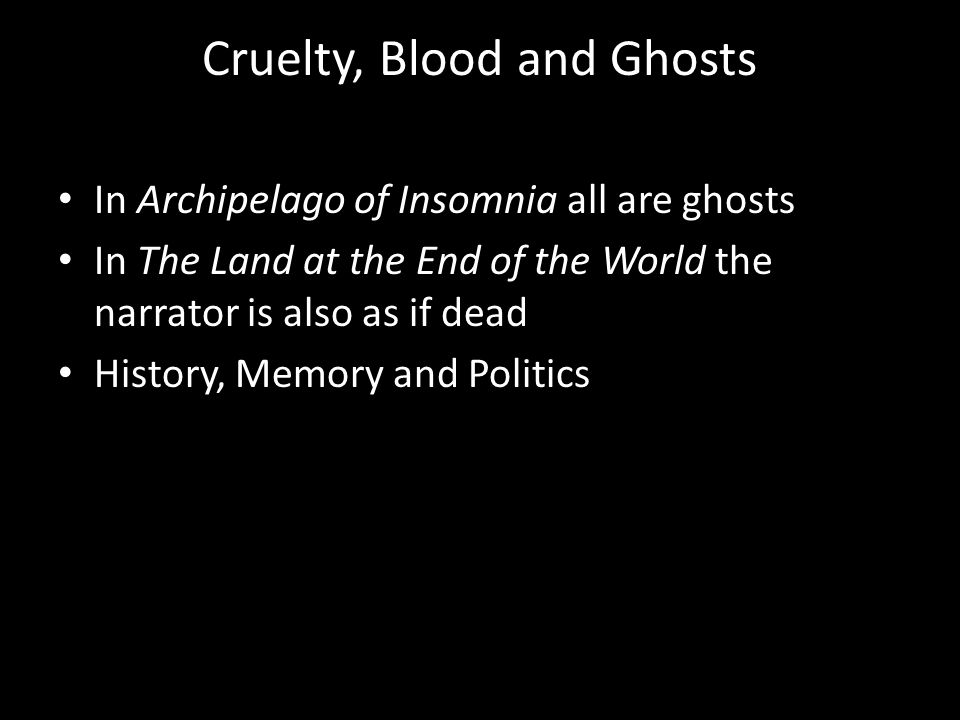 Cruelty, Blood and Ghosts In Archipelago of Insomnia all are ghosts In The Land at the End of the World the narrator is also as if dead History, Memory and Politics