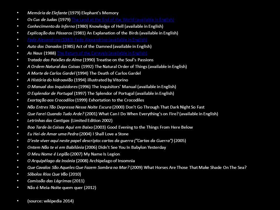 Memória de Elefante (1979) Elephant s Memory Os Cus de Judas (1979) The Land at the End of the World (available in English)The Land at the End of the World (available in English) Conhecimento do Inferno (1980) Knowledge of Hell (available in English) Explicação dos Pássaros (1981) An Explanation of the Birds (available in English) Fado Alexandrino (1983) Fado Alexandrino (available in English) Fado Alexandrino (1983) Fado Alexandrino (available in English) Auto dos Danados (1985) Act of the Damned (available in English) As Naus (1988) The Return of the Caravels (available in English)The Return of the Caravels (available in English) Tratado das Paixões da Alma (1990) Treatise on the Soul s Passions A Ordem Natural das Coisas (1992) The Natural Order of Things (available in English) A Morte de Carlos Gardel (1994) The Death of Carlos Gardel A História do hidroavião (1994) illustrated by Vitorino O Manual dos Inquisidores (1996) The Inquisitors Manual (available in English) O Esplendor de Portugal (1997) The Splendor of Portugal (available in English) Exortação aos Crocodilos (1999) Exhortation to the Crocodiles Não Entres Tão Depressa Nessa Noite Escura (2000) Don t Go Through That Dark Night So Fast Que Farei Quando Tudo Arde.