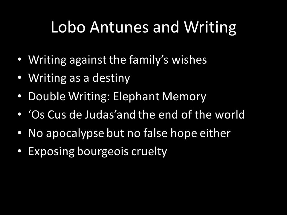 Lobo Antunes and Writing Writing against the familys wishes Writing as a destiny Double Writing: Elephant Memory Os Cus de Judasand the end of the world No apocalypse but no false hope either Exposing bourgeois cruelty