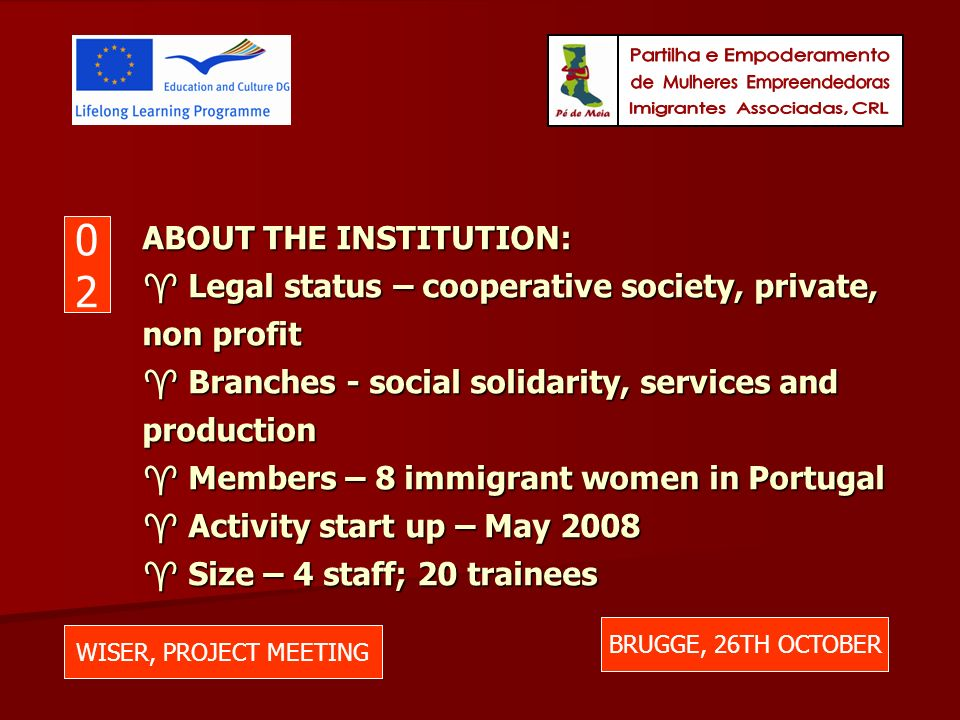 ABOUT THE INSTITUTION: Legal status – cooperative society, private, non profit Branches - social solidarity, services and production Members – 8 immigrant women in Portugal Activity start up – May 2008 Size – 4 staff; 20 trainees WISER, PROJECT MEETING BRUGGE, 26TH OCTOBER 0202