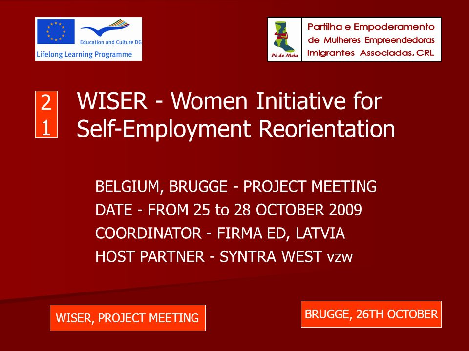 WISER, PROJECT MEETING BRUGGE, 26TH OCTOBER 2121 WISER - Women Initiative for Self-Employment Reorientation BELGIUM, BRUGGE - PROJECT MEETING DATE - FROM 25 to 28 OCTOBER 2009 COORDINATOR - FIRMA ED, LATVIA HOST PARTNER - SYNTRA WEST vzw