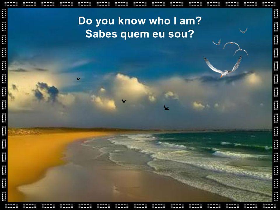 Do you know who I am? Sabes quem eu sou?