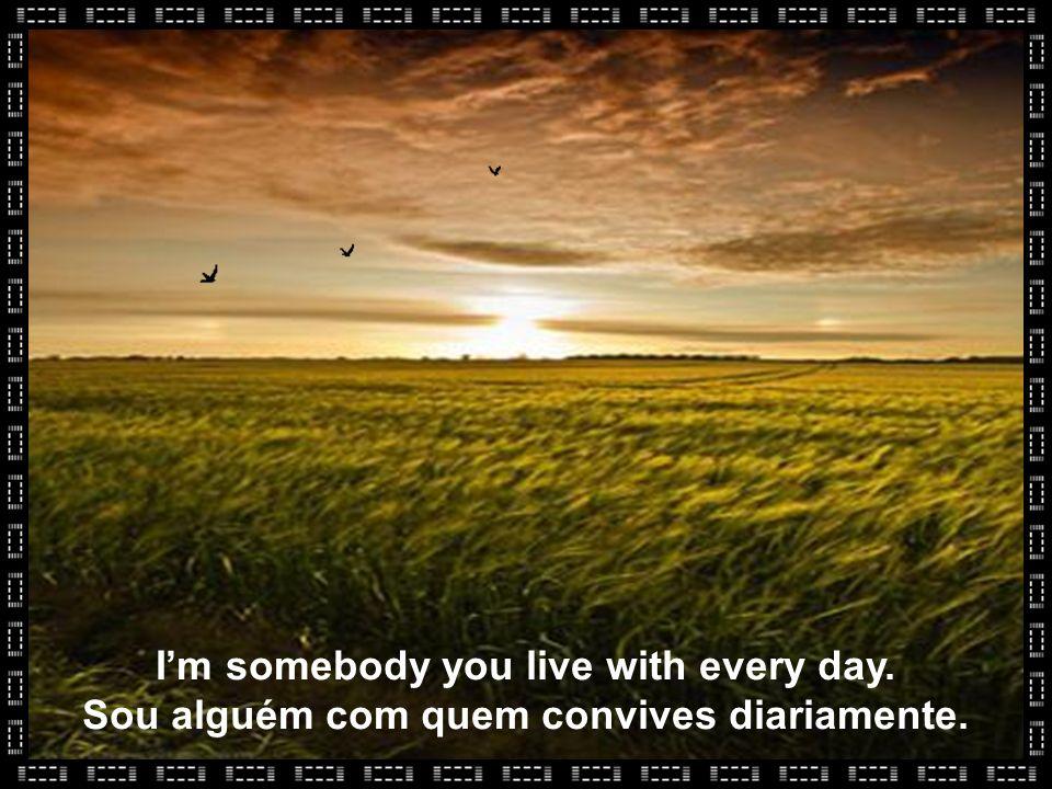 Im somebody you live with every day. Sou alguém com quem convives diariamente.