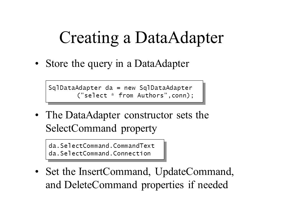 Store the query in a DataAdapter The DataAdapter constructor sets the SelectCommand property Set the InsertCommand, UpdateCommand, and DeleteCommand p