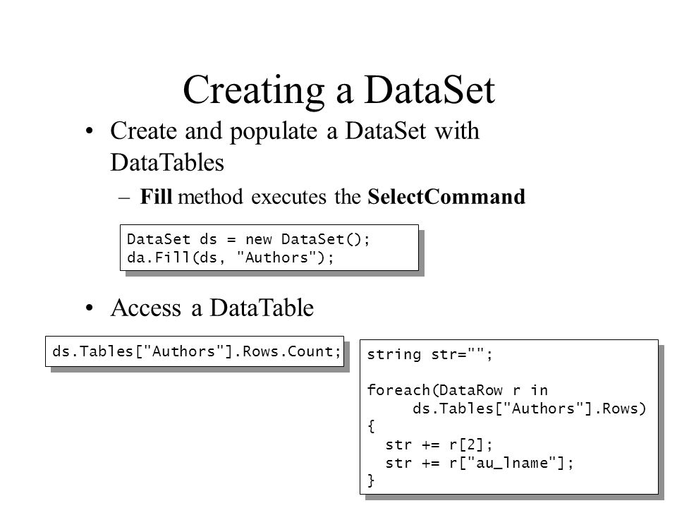 Creating a DataSet Create and populate a DataSet with DataTables –Fill method executes the SelectCommand Access a DataTable DataSet ds = new DataSet()