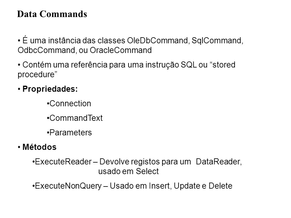 Data Commands private System.Data.OleDb.OleDbConnection myConnection; private System.Data.OleDb.OleDbCommand cmd; String myConnectionstr= Provider=Microsoft.Jet.OLEDB.4.0; Data Source= + strpath; String strsql= Insert into Produtos (IdCat,NomeProd,Preco) Values ( 1 , + nomeprod + , + + preco + ) ; myConnection=new System.Data.OleDb.OleDbConnection(myConnectionstr); cmd.Connection.Open(); cmd=new OleDbCommand (strsql,myConnection); (*) cmd.ExecuteNonQuery(); myConnection.Close(); (*) cmd=new System.Data.OleDb.OleDbCommand(); cmd.Connection=myConnection; cmd.CommandText=strsql;