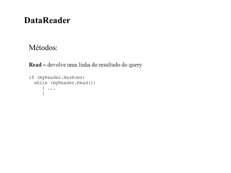 Métodos: Read – devolve uma linha do resultado do query if (myReader.HasRows) while (myReader.Read()) {...