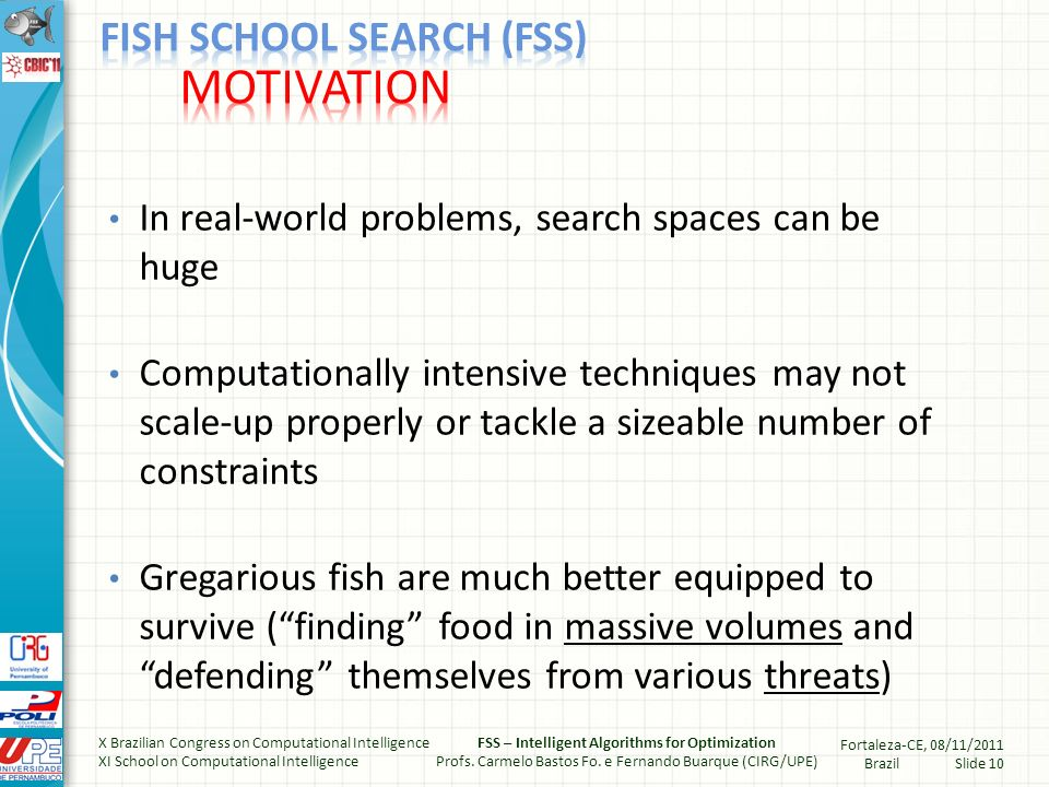 In real-world problems, search spaces can be huge Computationally intensive techniques may not scale-up properly or tackle a sizeable number of constraints Gregarious fish are much better equipped to survive (finding food in massive volumes and defending themselves from various threats) X Brazilian Congress on Computational Intelligence XI School on Computational Intelligence FSS – Intelligent Algorithms for Optimization Profs.