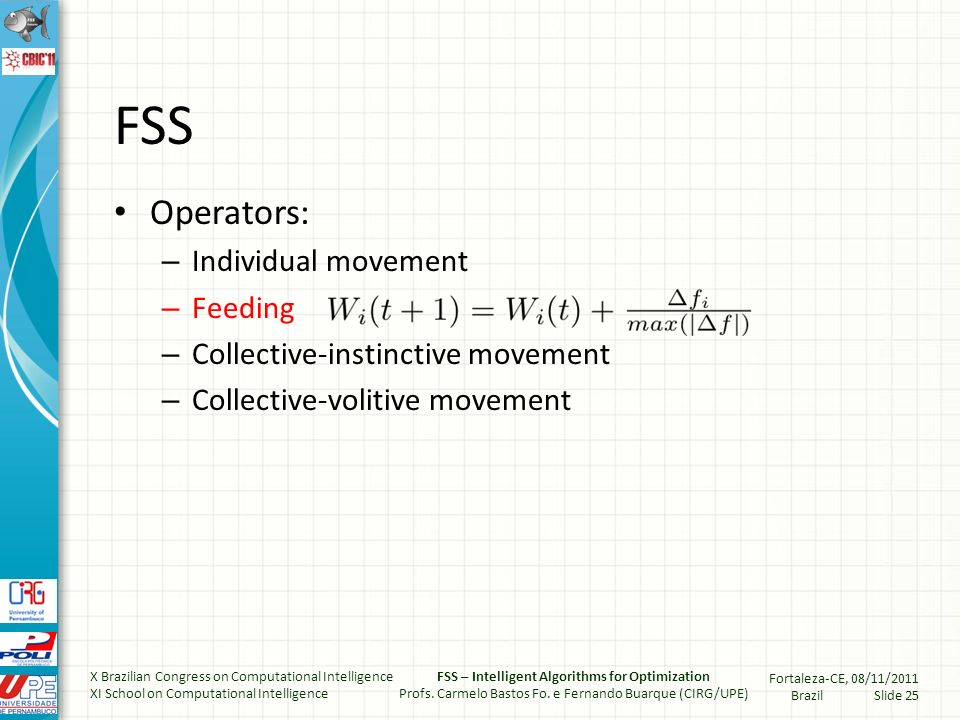 FSS Operators: – Individual movement – Feeding – Collective-instinctive movement – Collective-volitive movement X Brazilian Congress on Computational Intelligence XI School on Computational Intelligence FSS – Intelligent Algorithms for Optimization Profs.