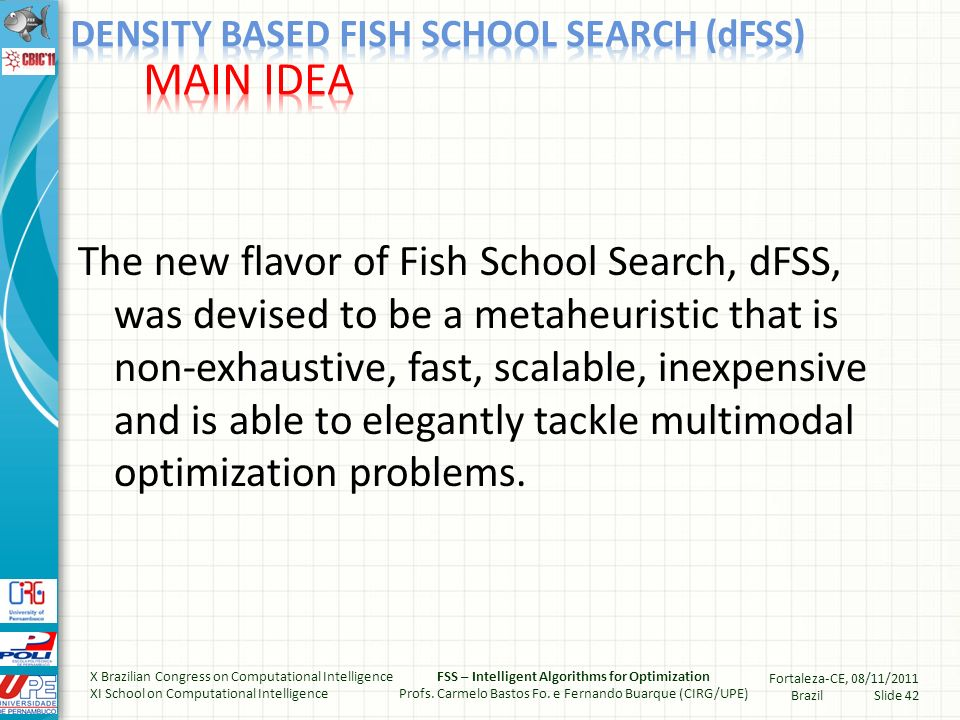 The new flavor of Fish School Search, dFSS, was devised to be a metaheuristic that is non-exhaustive, fast, scalable, inexpensive and is able to elegantly tackle multimodal optimization problems.