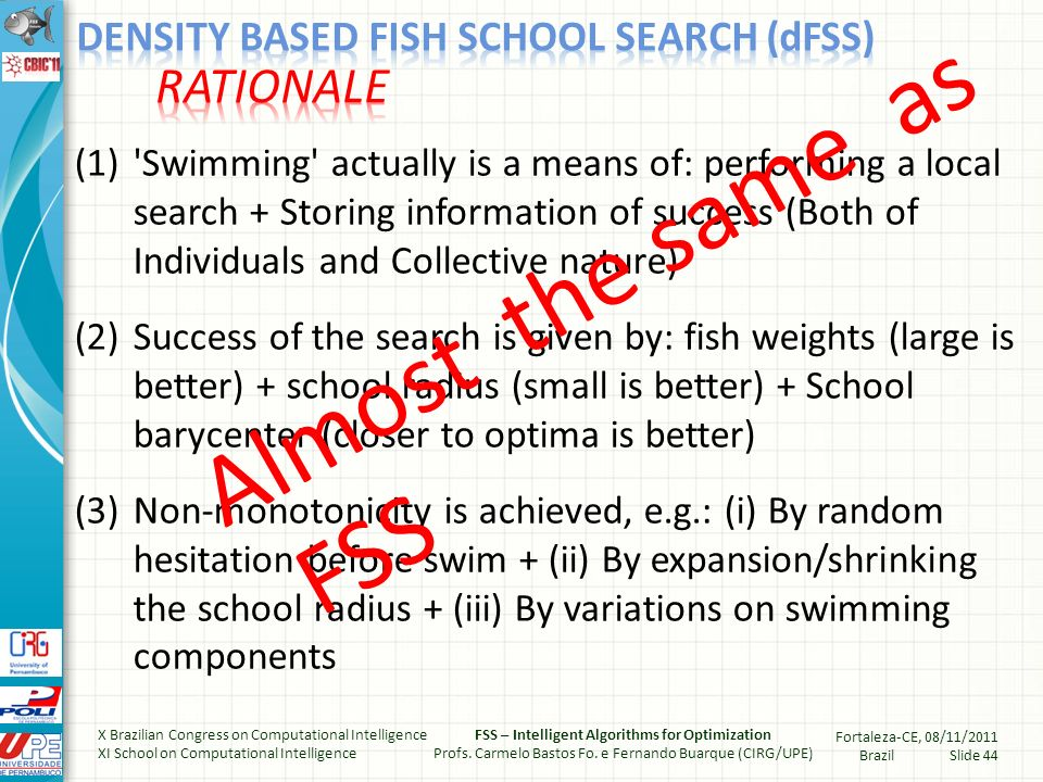 (1) Swimming actually is a means of: performing a local search + Storing information of success (Both of Individuals and Collective nature) (2)Success of the search is given by: fish weights (large is better) + school radius (small is better) + School barycenter (closer to optima is better) (3)Non-monotonicity is achieved, e.g.: (i) By random hesitation before swim + (ii) By expansion/shrinking the school radius + (iii) By variations on swimming components Almost the same as FSS X Brazilian Congress on Computational Intelligence XI School on Computational Intelligence FSS – Intelligent Algorithms for Optimization Profs.