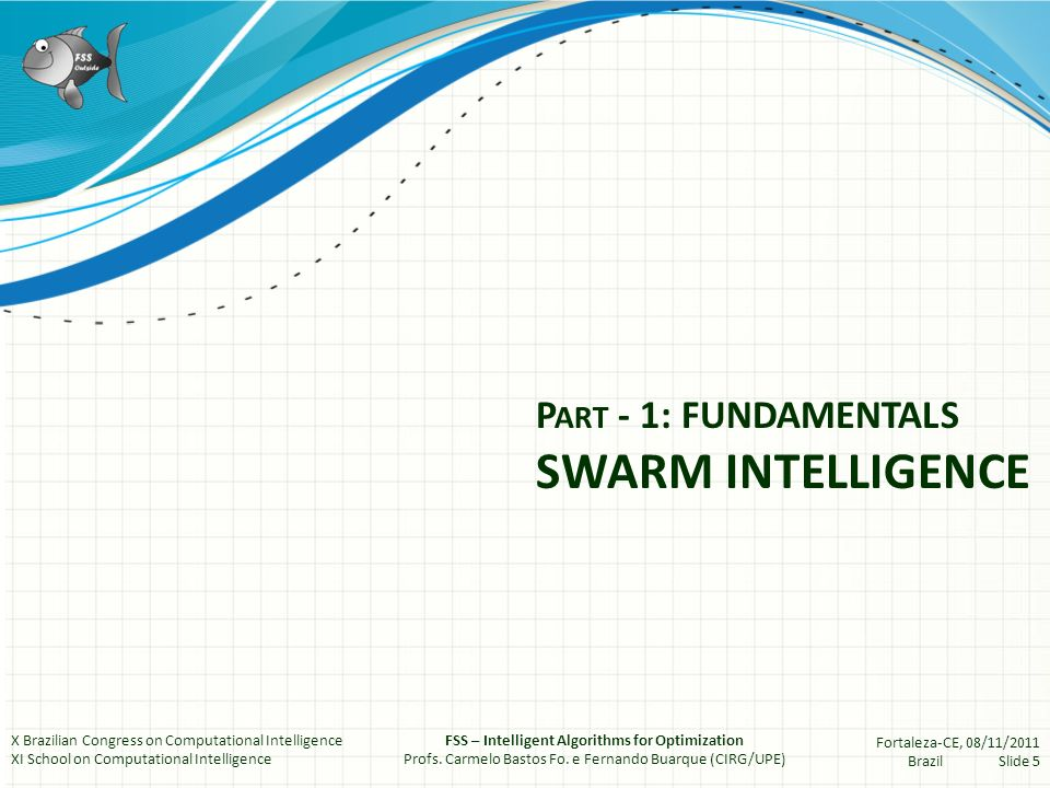P ART - 1: FUNDAMENTALS SWARM INTELLIGENCE X Brazilian Congress on Computational Intelligence XI School on Computational Intelligence FSS – Intelligent Algorithms for Optimization Profs.
