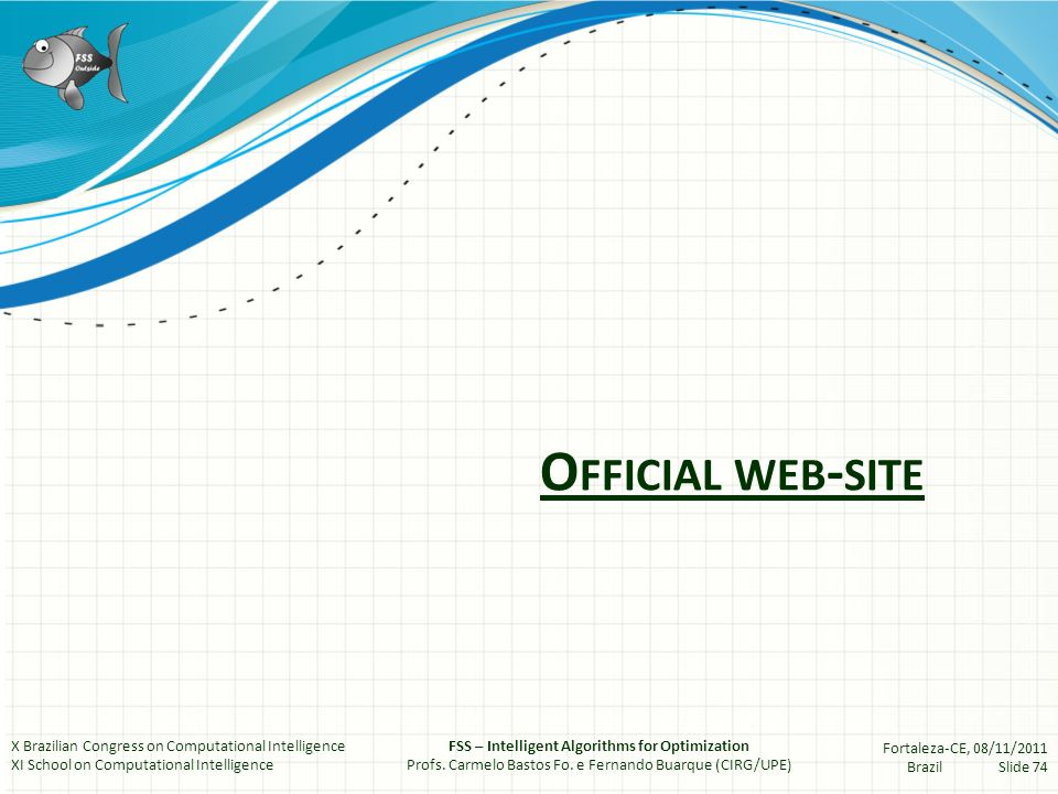 O FFICIAL WEB - SITE X Brazilian Congress on Computational Intelligence XI School on Computational Intelligence FSS – Intelligent Algorithms for Optimization Profs.